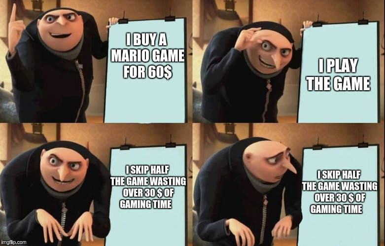 Gru Meme | I BUY A MARIO GAME FOR 60$ I PLAY THE GAME I SKIP HALF THE GAME WASTING OVER 30 $ OF GAMING TIME I SKIP HALF THE GAME WASTING OVER 30 $ OF G | image tagged in gru meme | made w/ Imgflip meme maker