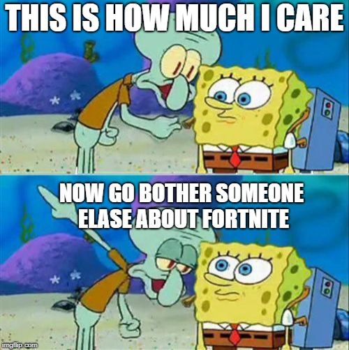 Talk To Spongebob Meme | THIS IS HOW MUCH I CARE NOW GO BOTHER SOMEONE ELASE ABOUT FORTNITE | image tagged in memes,talk to spongebob | made w/ Imgflip meme maker