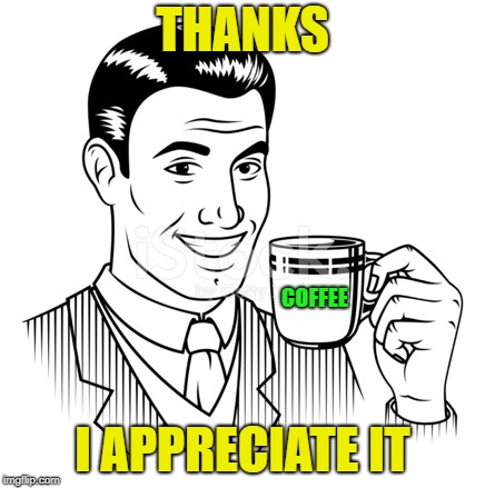 THANKS I APPRECIATE IT COFFEE | made w/ Imgflip meme maker