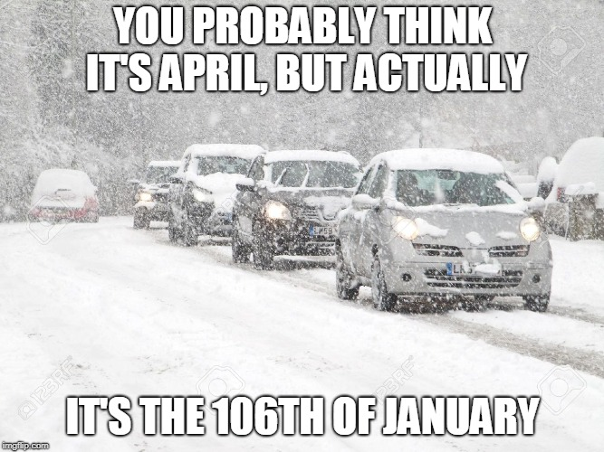 Winter Driving | YOU PROBABLY THINK IT'S APRIL, BUT ACTUALLY IT'S THE 106TH OF JANUARY | image tagged in winter driving | made w/ Imgflip meme maker