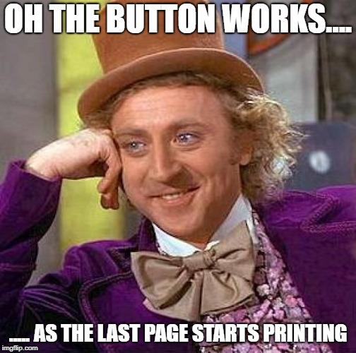 Creepy Condescending Wonka Meme | OH THE BUTTON WORKS.... ..... AS THE LAST PAGE STARTS PRINTING | image tagged in memes,creepy condescending wonka | made w/ Imgflip meme maker