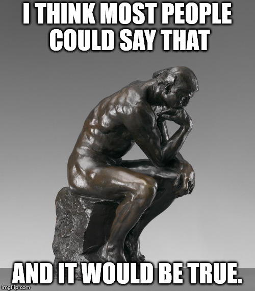 The Thinker | I THINK MOST PEOPLE COULD SAY THAT AND IT WOULD BE TRUE. | image tagged in the thinker | made w/ Imgflip meme maker