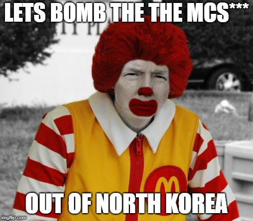 Ronald Mcdonald Trump | LETS BOMB THE THE MCS*** OUT OF NORTH KOREA | image tagged in ronald mcdonald trump | made w/ Imgflip meme maker