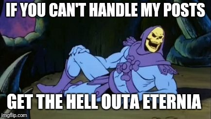 Sexy Skeletor | IF YOU CAN'T HANDLE MY POSTS GET THE HELL OUTA ETERNIA | image tagged in sexy skeletor | made w/ Imgflip meme maker