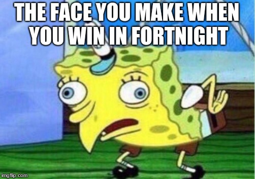 Mocking Spongebob Meme | THE FACE YOU MAKE WHEN YOU WIN IN FORTNIGHT | image tagged in memes,mocking spongebob | made w/ Imgflip meme maker