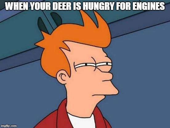Futurama Fry Meme | WHEN YOUR DEER IS HUNGRY FOR ENGINES | image tagged in memes,futurama fry | made w/ Imgflip meme maker