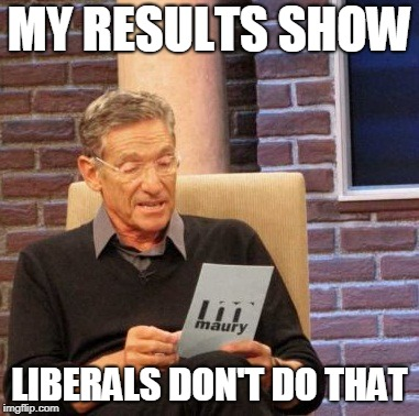 Maury Lie Detector Meme | MY RESULTS SHOW LIBERALS DON'T DO THAT | image tagged in memes,maury lie detector | made w/ Imgflip meme maker