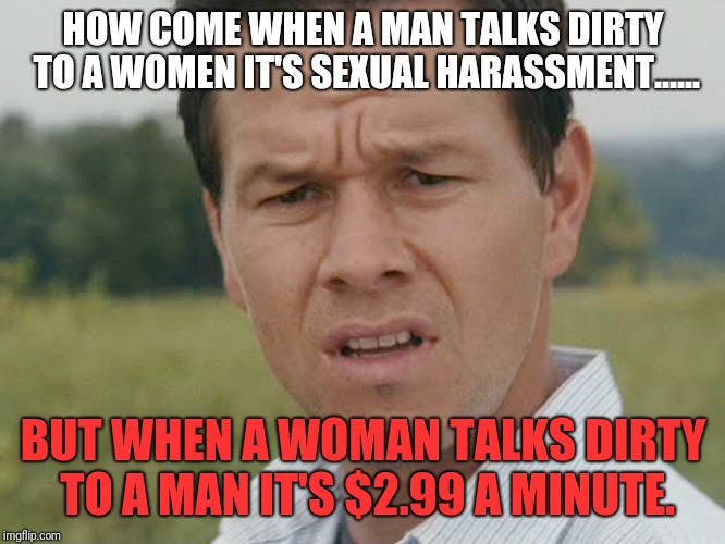 HOW COME WHEN A MAN TALKS DIRTY TO A WOMEN IT'S SEXUAL HARASSMENT...... BUT WHEN A WOMAN TALKS DIRTY TO A MAN IT'S $2.99 A MINUTE. | image tagged in confused man | made w/ Imgflip meme maker
