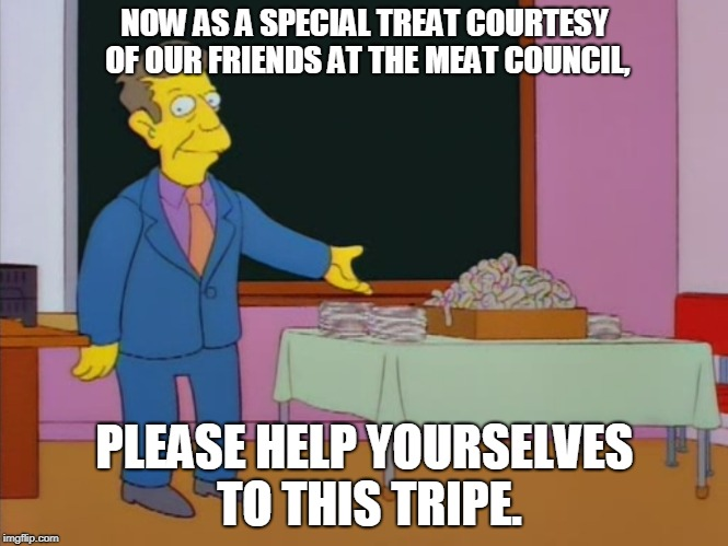 Principle Skinner Expects Us to Swallow This Tripe | NOW AS A SPECIAL TREAT COURTESY OF OUR FRIENDS AT THE MEAT COUNCIL, PLEASE HELP YOURSELVES TO THIS TRIPE. | image tagged in tripe,principal skinner,lisa simpson,do you really expect,vegan,protein | made w/ Imgflip meme maker