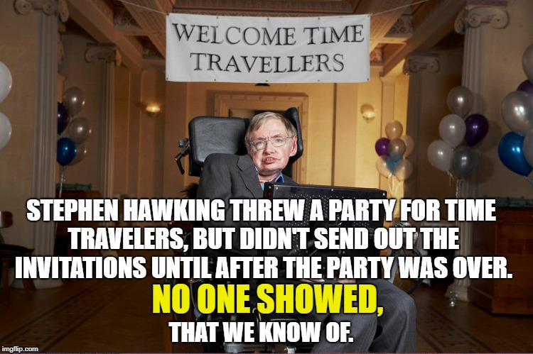I love it when scientists go out of their way to prove a point...  | STEPHEN HAWKING THREW A PARTY FOR TIME TRAVELERS, BUT DIDN'T SEND OUT THE INVITATIONS UNTIL AFTER THE PARTY WAS OVER. NO ONE SHOWED, THAT WE | image tagged in stephen hawking,party,time travel,party of one,champagne | made w/ Imgflip meme maker
