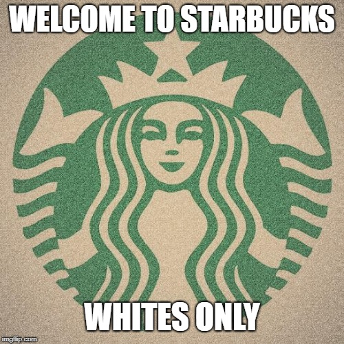 WELCOME TO STARBUCKS WHITES ONLY | image tagged in starbucks | made w/ Imgflip meme maker
