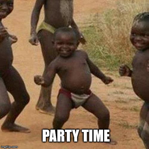 Third World Success Kid Meme | PARTY TIME | image tagged in memes,third world success kid | made w/ Imgflip meme maker