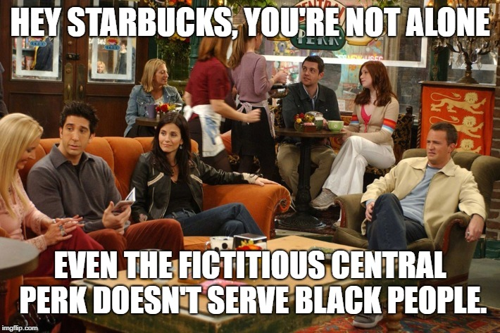 HEY STARBUCKS, YOU'RE NOT ALONE EVEN THE FICTITIOUS CENTRAL PERK DOESN'T SERVE BLACK PEOPLE. | image tagged in central perk | made w/ Imgflip meme maker