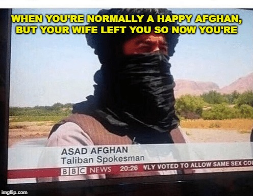 I hope he cheers up soon | WHEN YOU'RE NORMALLY A HAPPY AFGHAN, BUT YOUR WIFE LEFT YOU SO NOW YOU'RE | image tagged in memes,trhtimmy,taliban,war,syria | made w/ Imgflip meme maker