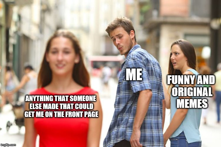 it worked once | ANYTHING THAT SOMEONE ELSE MADE THAT COULD GET ME ON THE FRONT PAGE ME FUNNY AND ORIGINAL MEMES | image tagged in memes,distracted boyfriend,front page | made w/ Imgflip meme maker