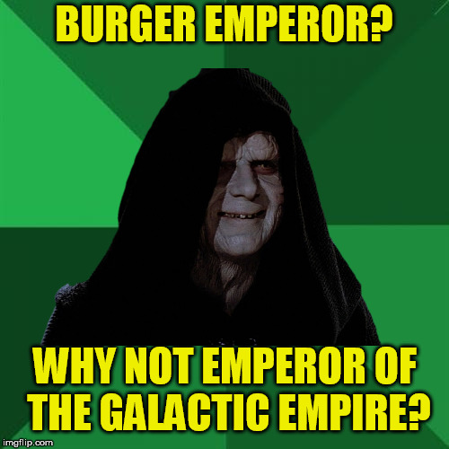 BURGER EMPEROR? WHY NOT EMPEROR OF THE GALACTIC EMPIRE? | made w/ Imgflip meme maker