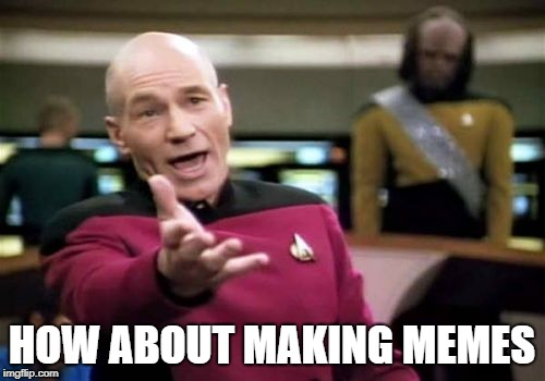 Picard Wtf Meme | HOW ABOUT MAKING MEMES | image tagged in memes,picard wtf | made w/ Imgflip meme maker