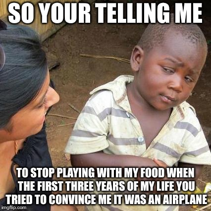 Third World Skeptical Kid Meme | SO YOUR TELLING ME TO STOP PLAYING WITH MY FOOD WHEN THE FIRST THREE YEARS OF MY LIFE YOU TRIED TO CONVINCE ME IT WAS AN AIRPLANE | image tagged in memes,third world skeptical kid | made w/ Imgflip meme maker