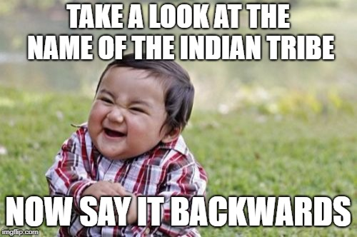 Evil Toddler Meme | TAKE A LOOK AT THE NAME OF THE INDIAN TRIBE NOW SAY IT BACKWARDS | image tagged in memes,evil toddler | made w/ Imgflip meme maker