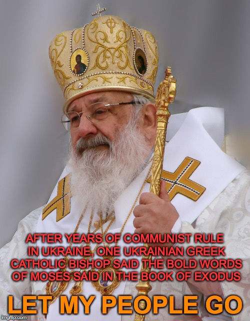 The Story of Cardinal Lubomyr Husar in One Phrase |  AFTER YEARS OF COMMUNIST RULE IN UKRAINE, ONE UKRAINIAN GREEK CATHOLIC BISHOP SAID THE BOLD WORDS OF MOSES SAID IN THE BOOK OF EXODUS; LET MY PEOPLE GO | image tagged in cardinal lubomyr husar,ukrainian greek catholic church,kiev ukraine,moses,book of exodus,chapter 9 | made w/ Imgflip meme maker