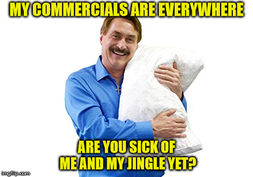 MY COMMERCIALS ARE EVERYWHERE ARE YOU SICK OF ME AND MY JINGLE YET? | image tagged in mypillow | made w/ Imgflip meme maker