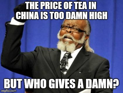 Too Damn High Meme | THE PRICE OF TEA IN CHINA IS TOO DAMN HIGH BUT WHO GIVES A DAMN? | image tagged in memes,too damn high | made w/ Imgflip meme maker