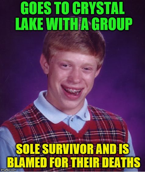 Bad Luck Brian Meme | GOES TO CRYSTAL LAKE WITH A GROUP SOLE SURVIVOR AND IS BLAMED FOR THEIR DEATHS | image tagged in memes,bad luck brian | made w/ Imgflip meme maker