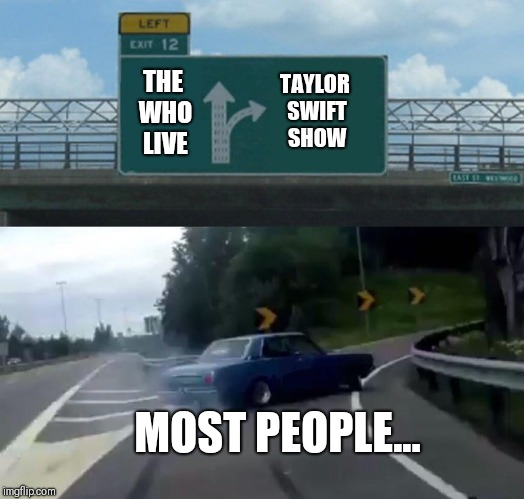 Left Exit 12 Off Ramp Meme | THE WHO LIVE TAYLOR SWIFT SHOW MOST PEOPLE... | image tagged in memes,left exit 12 off ramp | made w/ Imgflip meme maker