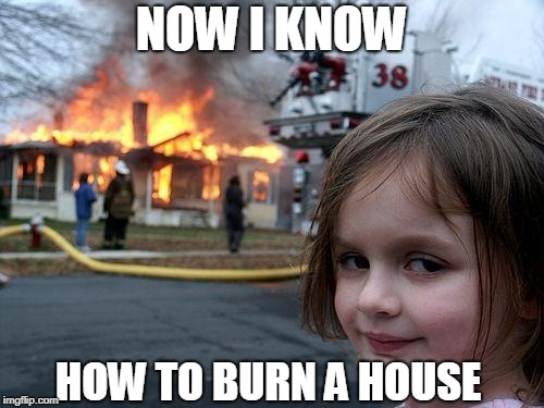 Disaster Girl Meme | NOW I KNOW HOW TO BURN A HOUSE | image tagged in memes,disaster girl | made w/ Imgflip meme maker