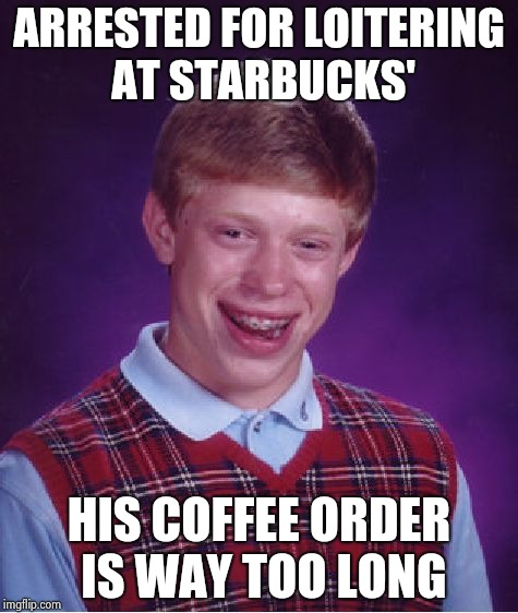 Someone on line called 911 | ARRESTED FOR LOITERING AT STARBUCKS' HIS COFFEE ORDER IS WAY TOO LONG | image tagged in memes,bad luck brian,latte,coffee,whip,scream | made w/ Imgflip meme maker