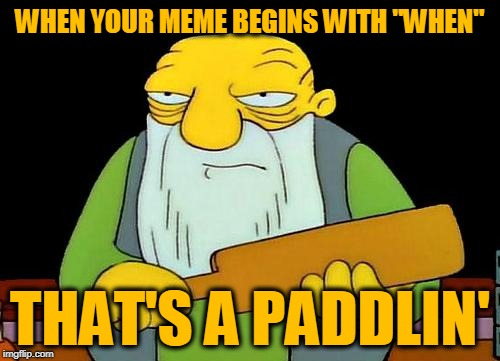 "That's a paddlin' | WHEN YOUR MEME BEGINS WITH ""WHEN"" THAT'S A PADDLIN' 