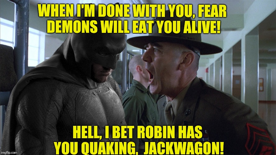 Batman Full Metal Jacket | WHEN I'M DONE WITH YOU, FEAR DEMONS WILL EAT YOU ALIVE! HELL, I BET ROBIN HAS YOU QUAKING,  JACKWAGON! | image tagged in batman full metal jacket | made w/ Imgflip meme maker