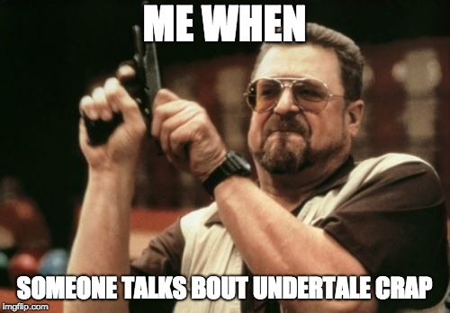 Am I The Only One Around Here Meme | ME WHEN SOMEONE TALKS BOUT UNDERTALE CRAP | image tagged in memes,am i the only one around here | made w/ Imgflip meme maker