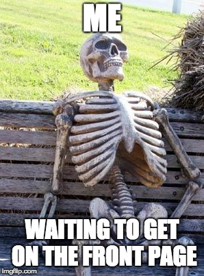 happened once... never happening again (irl I looked at doki doki and some other stuff and got on front page lol)  | ME WAITING TO GET ON THE FRONT PAGE | image tagged in memes,waiting skeleton,front page,waiting | made w/ Imgflip meme maker