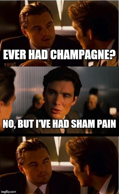Sham means fake | EVER HAD CHAMPAGNE? NO, BUT I'VE HAD SHAM PAIN | image tagged in memes,inception,funny,funny memes | made w/ Imgflip meme maker
