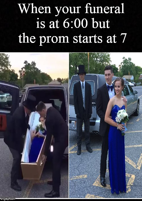 So this is the new thing, huh.... | When your funeral is at 6:00 but the prom starts at 7 | image tagged in funeral,prom,coffin,memes,dank memes,high school | made w/ Imgflip meme maker