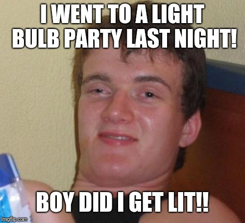 10 Guy Meme | I WENT TO A LIGHT BULB PARTY LAST NIGHT! BOY DID I GET LIT!! | image tagged in memes,10 guy | made w/ Imgflip meme maker