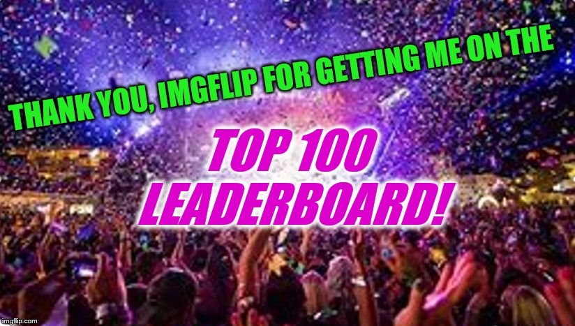 & an entire week at the #1 spot on the weekly leaderboard! You guys are the BEST! | THANK YOU, IMGFLIP FOR GETTING ME ON THE TOP 100 LEADERBOARD! | image tagged in party,thank you,imgflip,leaderboard,top 100,weekly leaderboard | made w/ Imgflip meme maker