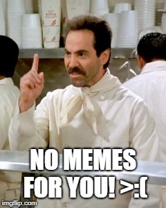 When someone hates on your memes... | NO MEMES FOR YOU! >:( | image tagged in no soup for you | made w/ Imgflip meme maker