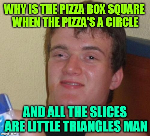 10 Guy Meme | WHY IS THE PIZZA BOX SQUARE WHEN THE PIZZA'S A CIRCLE AND ALL THE SLICES ARE LITTLE TRIANGLES MAN | image tagged in memes,10 guy | made w/ Imgflip meme maker