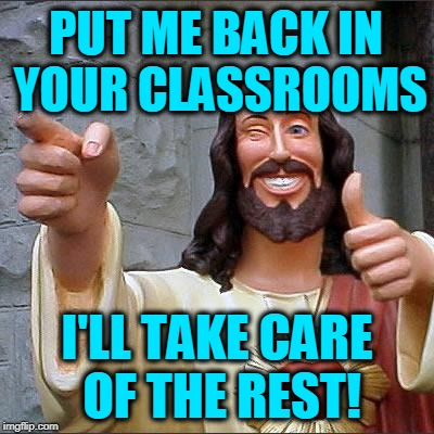 Move Over Tide-Pods, There's a New Challenge in Town | PUT ME BACK IN YOUR CLASSROOMS I'LL TAKE CARE OF THE REST! | image tagged in memes,buddy christ | made w/ Imgflip meme maker