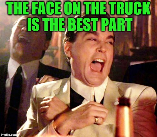 THE FACE ON THE TRUCK IS THE BEST PART | made w/ Imgflip meme maker