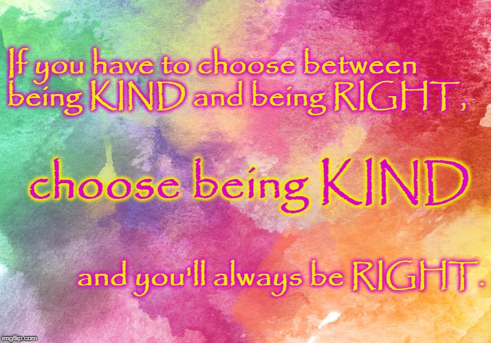 Kind vs Right | If you have to choose between being KIND and being RIGHT, and you'll always be RIGHT. choose being KIND | image tagged in kind,right,choose kind | made w/ Imgflip meme maker