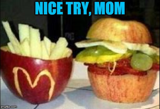 NICE TRY, MOM | image tagged in fast food,fruit | made w/ Imgflip meme maker