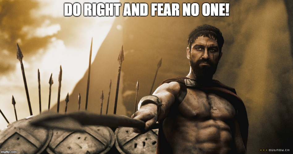 Leonidas 300 sword | DO RIGHT AND FEAR NO ONE! | image tagged in leonidas 300 sword | made w/ Imgflip meme maker