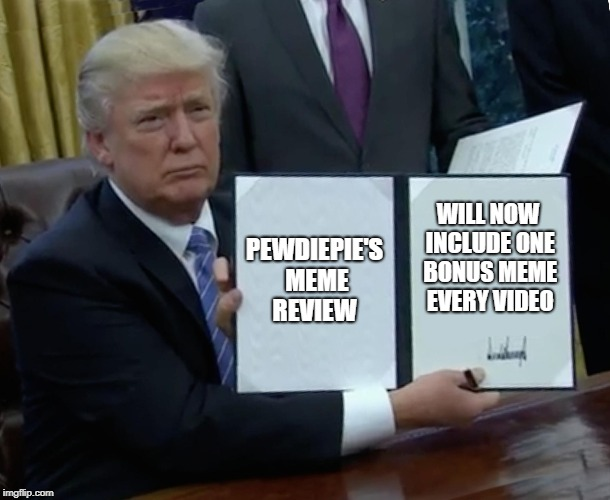 Trump Bill Signing Meme | PEWDIEPIE'S MEME REVIEW WILL NOW INCLUDE ONE BONUS MEME EVERY VIDEO | image tagged in memes,trump bill signing | made w/ Imgflip meme maker