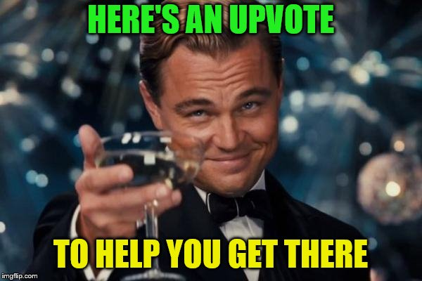 Leonardo Dicaprio Cheers Meme | HERE'S AN UPVOTE TO HELP YOU GET THERE | image tagged in memes,leonardo dicaprio cheers | made w/ Imgflip meme maker