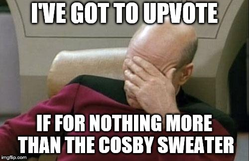 Captain Picard Facepalm Meme | I'VE GOT TO UPVOTE IF FOR NOTHING MORE THAN THE COSBY SWEATER | image tagged in memes,captain picard facepalm | made w/ Imgflip meme maker