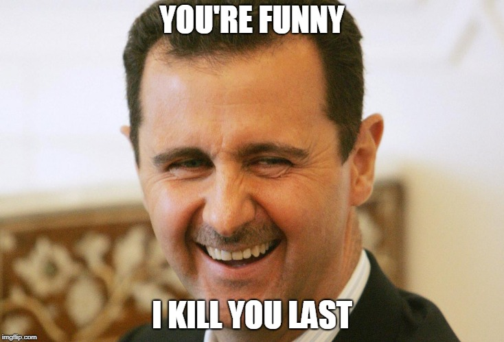 assad not syrias | YOU'RE FUNNY I KILL YOU LAST | image tagged in laughing assad | made w/ Imgflip meme maker