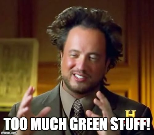 Ancient Aliens Meme | TOO MUCH GREEN STUFF! | image tagged in memes,ancient aliens | made w/ Imgflip meme maker